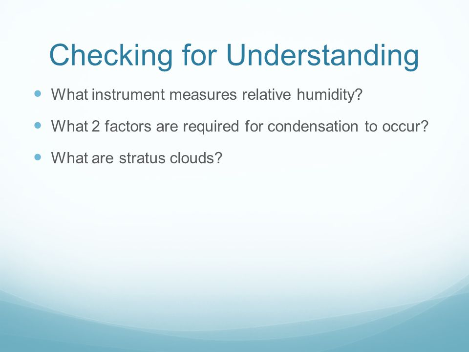 Checking for Understanding What instrument measures relative humidity? What 2 factors are required for condensation to occur? What are stratus clouds?