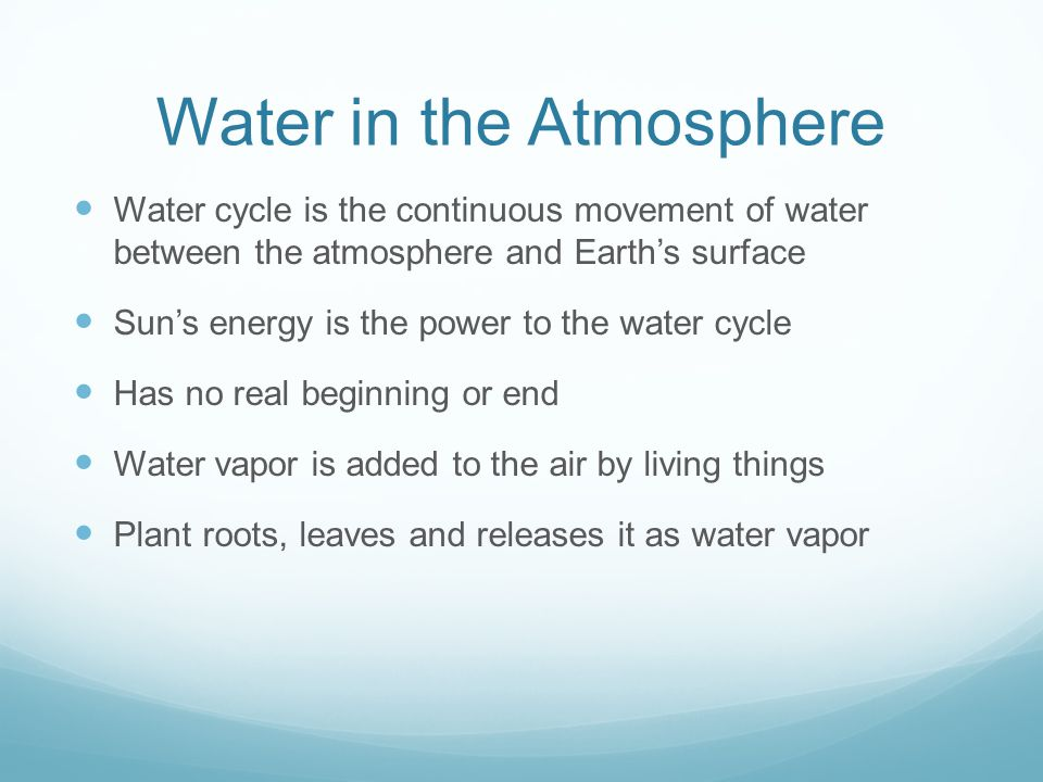 Water in the Atmosphere Water cycle is the continuous movement of water between the atmosphere and Earth's surface Sun's energy is the power to the wa