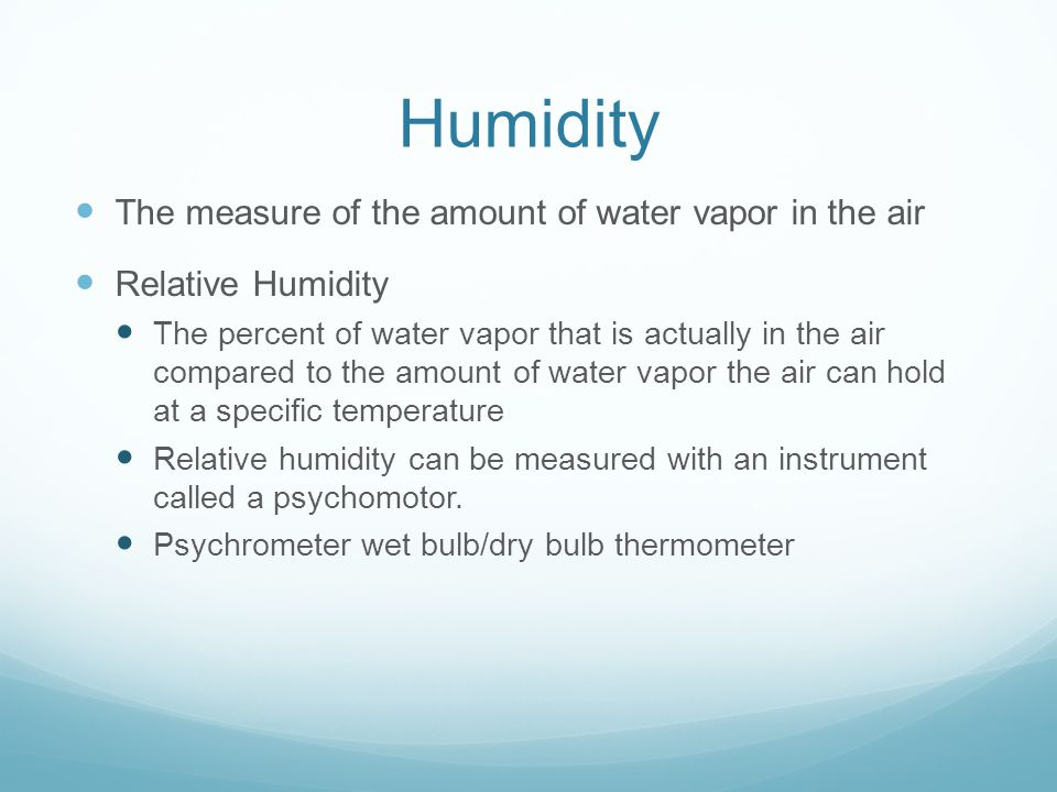 Humidity The measure of the amount of water vapor in the air Relative Humidity The percent of water vapor that is actually in the air compared to the amount of water vapor the air can hold at a specific temperature Relative humidity can be measured with an instrument called a psychomotor.