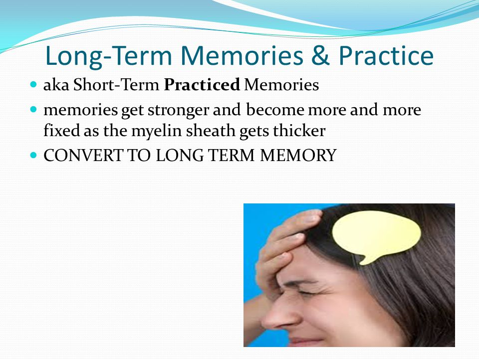 Long-Term Memories & Practice aka Short-Term Practiced Memories memories get stronger and become more and more fixed as the myelin sheath gets thicker CONVERT TO LONG TERM MEMORY