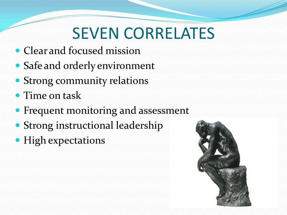 SEVEN CORRELATES Clear and focused mission Safe and orderly environment Strong community relations Time on task Frequent monitoring and assessment Strong instructional leadership High expectations