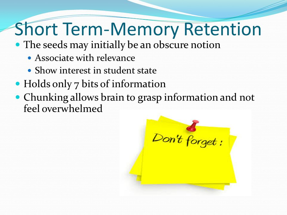 Short Term-Memory Retention The seeds may initially be an obscure notion Associate with relevance Show interest in student state Holds only 7 bits of information Chunking allows brain to grasp information and not feel overwhelmed