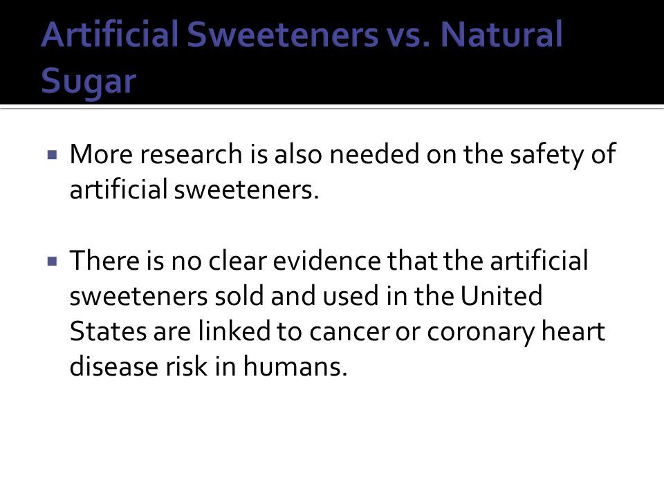  More research is also needed on the safety of artificial sweeteners.
