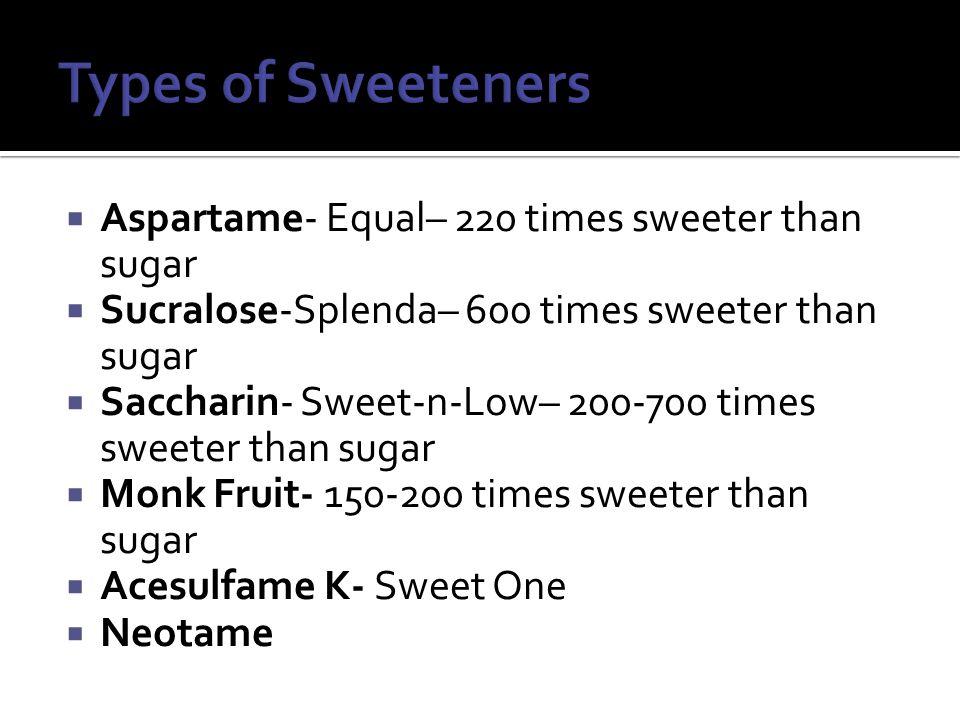 Aspartame- Equal– 220 times sweeter than sugar  Sucralose-Splenda– 600 times sweeter than sugar  Saccharin- Sweet-n-Low– 200-700 times sweeter tha