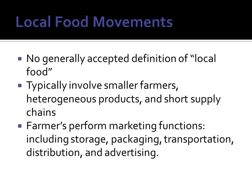  No generally accepted definition of local food  Typically involve smaller farmers, heterogeneous products, and short supply chains  Farmer's perform marketing functions: including storage, packaging, transportation, distribution, and advertising.