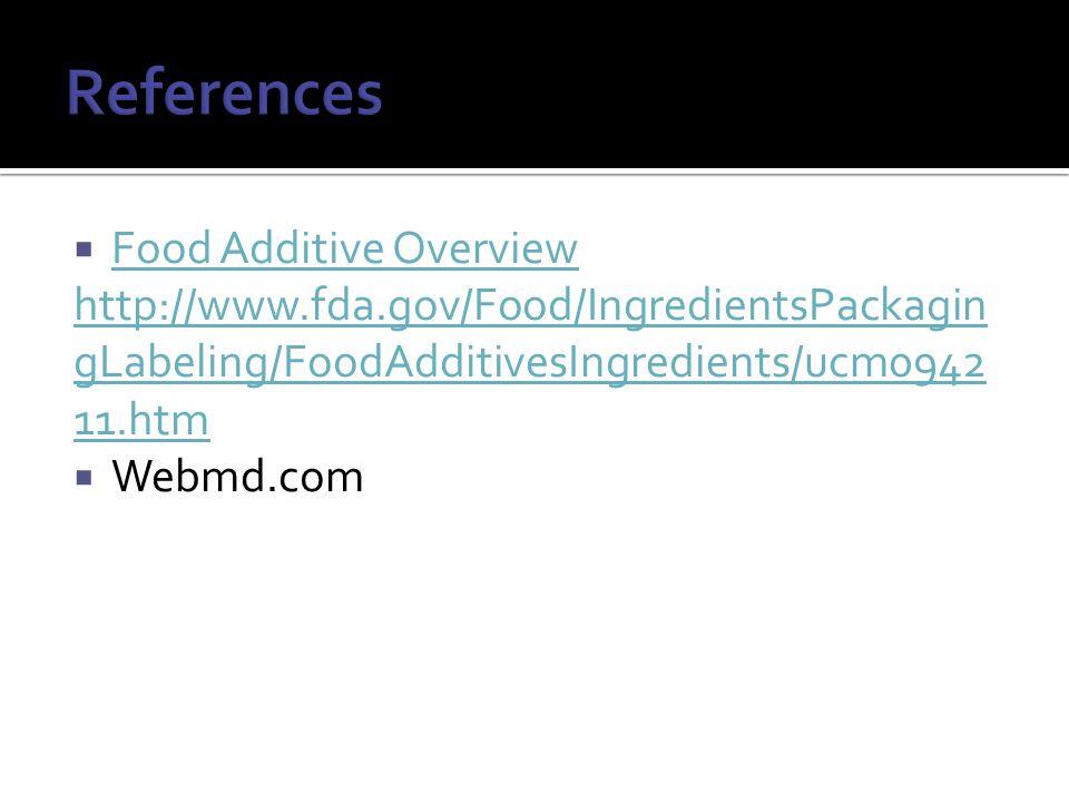  Food Additive Overview Food Additive Overview http://www.fda.gov/Food/IngredientsPackagin gLabeling/FoodAdditivesIngredients/ucm0942 11.htm  Webmd.