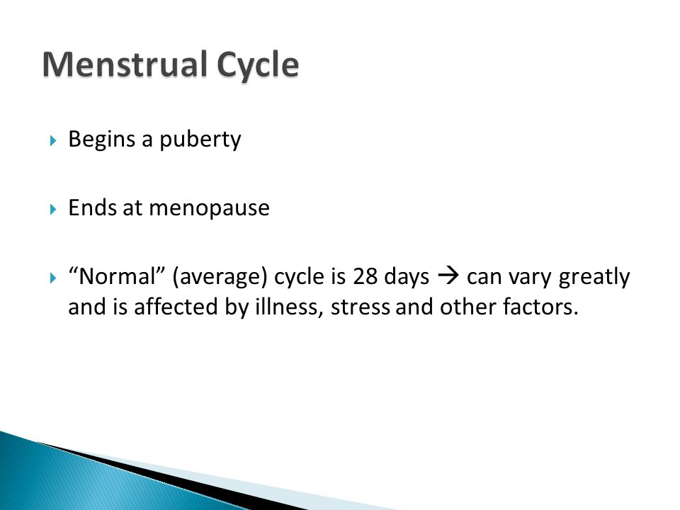  Begins a puberty  Ends at menopause  Normal (average) cycle is 28 days  can vary greatly and is affected by illness, stress and other factors.