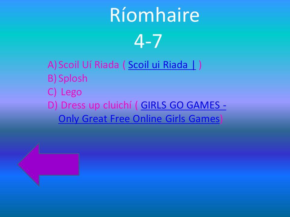 Ríomhaire 4-7 A)Scoil Uí Riada ( Scoil ui Riada | )Scoil ui Riada | B)Splosh C) Lego D) Dress up cluichí ( GIRLS GO GAMES - Only Great Free Online Girls Games)GIRLS GO GAMES - Only Great Free Online Girls Games