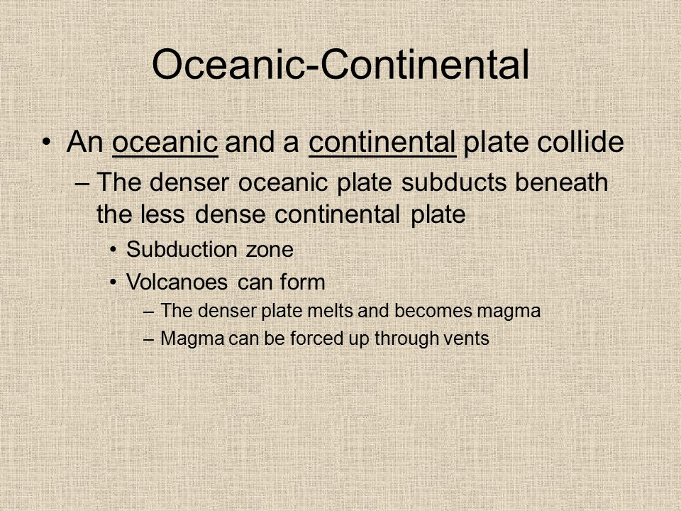 Oceanic-Continental An oceanic and a continental plate collide –The denser oceanic plate subducts beneath the less dense continental plate Subduction
