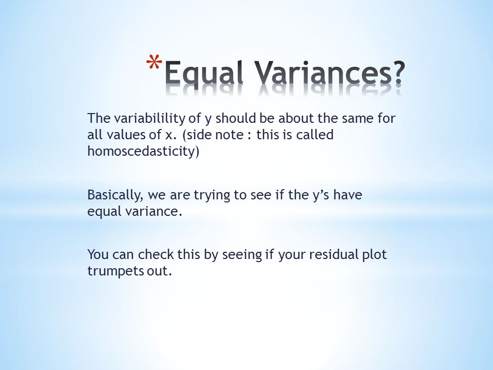 The variabilility of y should be about the same for all values of x. (side note : this is called homoscedasticity) Basically, we are trying to see if