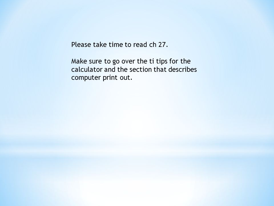 Please take time to read ch 27. Make sure to go over the ti tips for the calculator and the section that describes computer print out.