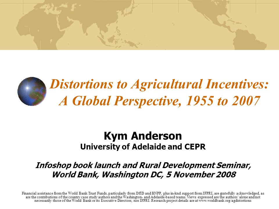 Distortions to Agricultural Incentives: A Global Perspective, 1955 to 2007 Kym Anderson University of Adelaide and CEPR Infoshop book launch and Rural Development Seminar, World Bank, Washington DC, 5 November 2008 Financial assistance from the World Bank Trust Funds, particularly from DfID and BNPP, plus in-knd support from IFPRI, are gratefully acknowledged, as are the contributions of the country case study authors and the Washington- and Adelaide-based teams.