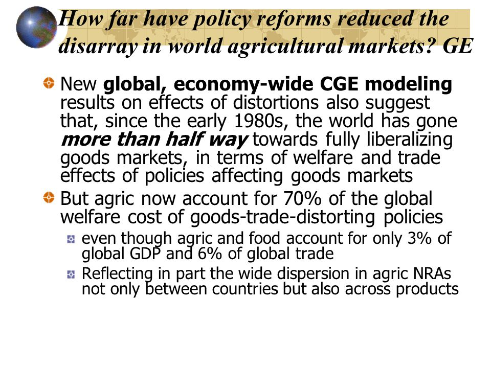 How far have policy reforms reduced the disarray in world agricultural markets? GE New global, economy-wide CGE modeling results on effects of distort