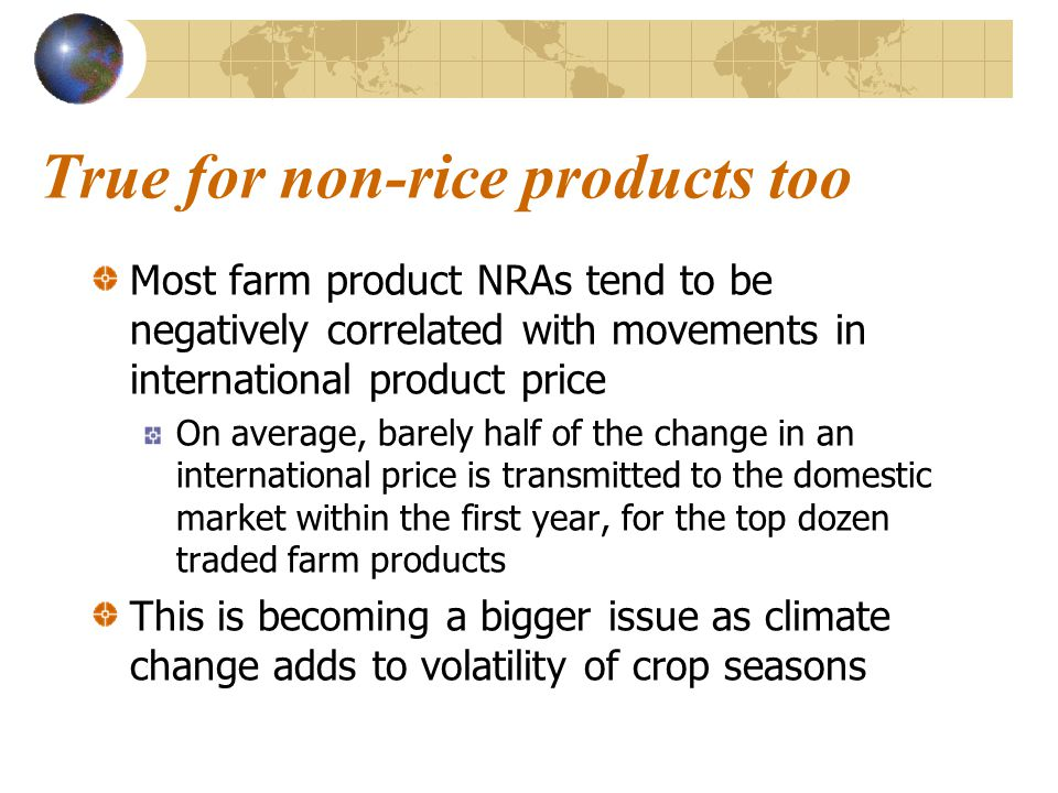 True for non-rice products too Most farm product NRAs tend to be negatively correlated with movements in international product price On average, barely half of the change in an international price is transmitted to the domestic market within the first year, for the top dozen traded farm products This is becoming a bigger issue as climate change adds to volatility of crop seasons