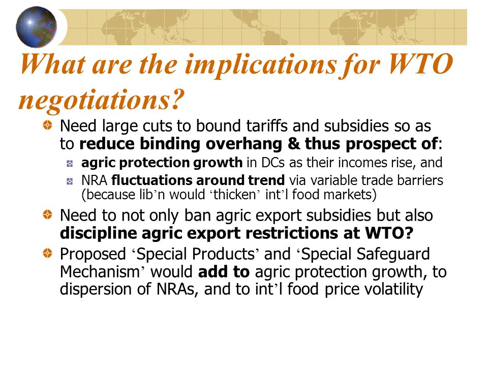 What are the implications for WTO negotiations? Need large cuts to bound tariffs and subsidies so as to reduce binding overhang & thus prospect of: ag
