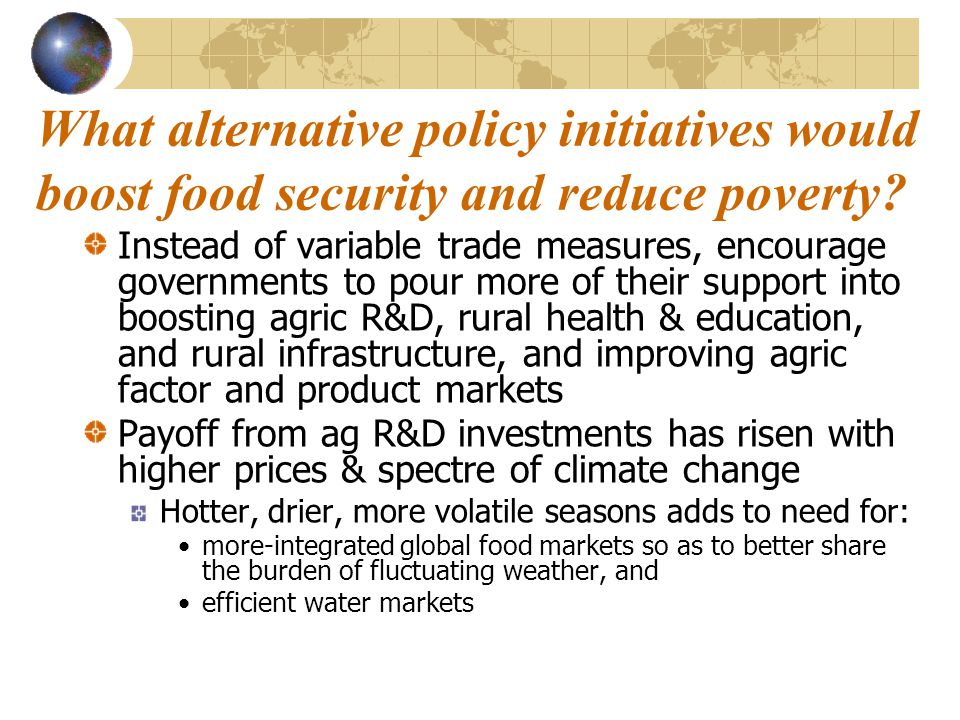 What alternative policy initiatives would boost food security and reduce poverty? Instead of variable trade measures, encourage governments to pour mo