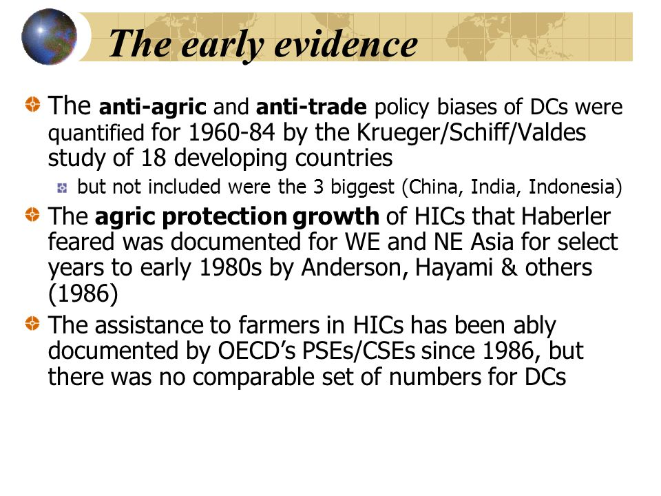 The early evidence The anti-agric and anti-trade policy biases of DCs were quantified for 1960-84 by the Krueger/Schiff/Valdes study of 18 developing countries but not included were the 3 biggest (China, India, Indonesia) The agric protection growth of HICs that Haberler feared was documented for WE and NE Asia for select years to early 1980s by Anderson, Hayami & others (1986) The assistance to farmers in HICs has been ably documented by OECD's PSEs/CSEs since 1986, but there was no comparable set of numbers for DCs