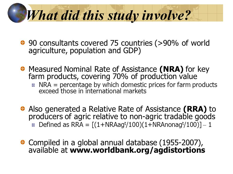 What did this study involve? 90 consultants covered 75 countries (>90% of world agriculture, population and GDP) Measured Nominal Rate of Assistance (