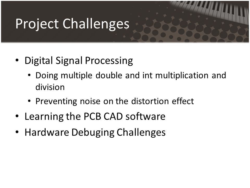Project Challenges Digital Signal Processing Doing multiple double and int multiplication and division Preventing noise on the distortion effect Learning the PCB CAD software Hardware Debuging Challenges