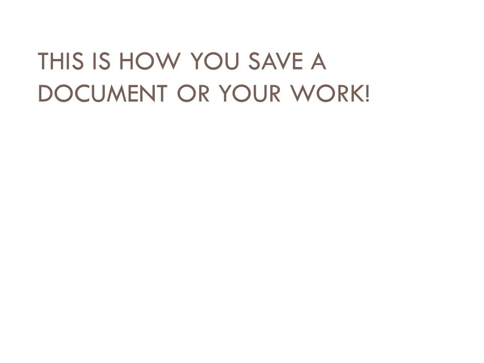 THIS IS HOW YOU SAVE A DOCUMENT OR YOUR WORK!