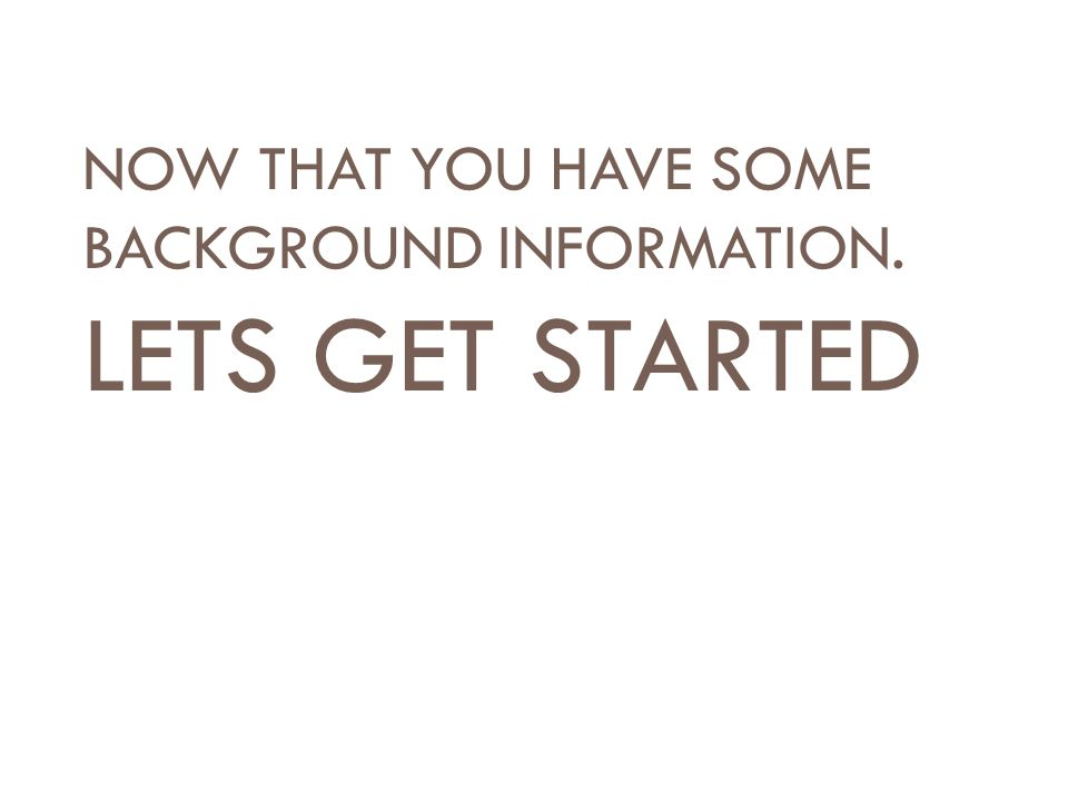 NOW THAT YOU HAVE SOME BACKGROUND INFORMATION. LETS GET STARTED