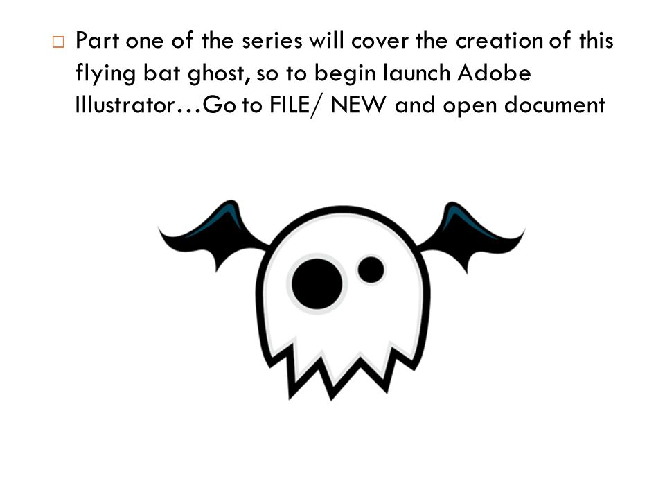  Part one of the series will cover the creation of this flying bat ghost, so to begin launch Adobe Illustrator…Go to FILE/ NEW and open document