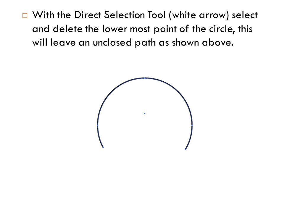  With the Direct Selection Tool (white arrow) select and delete the lower most point of the circle, this will leave an unclosed path as shown above.