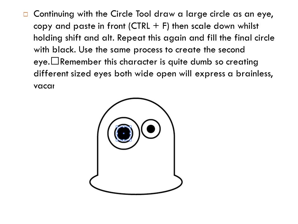  Continuing with the Circle Tool draw a large circle as an eye, copy and paste in front (CTRL + F) then scale down whilst holding shift and alt.