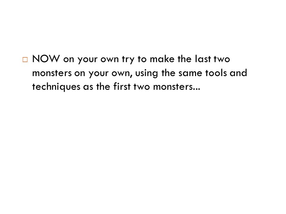  NOW on your own try to make the last two monsters on your own, using the same tools and techniques as the first two monsters...