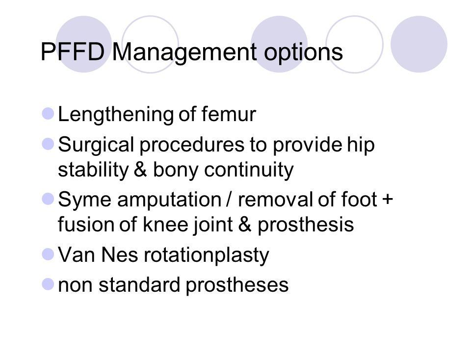 PFFD Management options Lengthening of femur Surgical procedures to provide hip stability & bony continuity Syme amputation / removal of foot + fusion