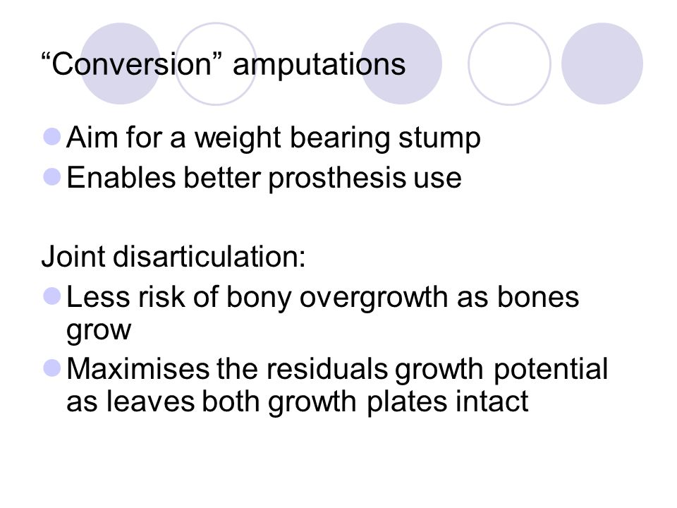 """Conversion"" amputations Aim for a weight bearing stump Enables better prosthesis use Joint disarticulation: Less risk of bony overgrowth as bones gro"