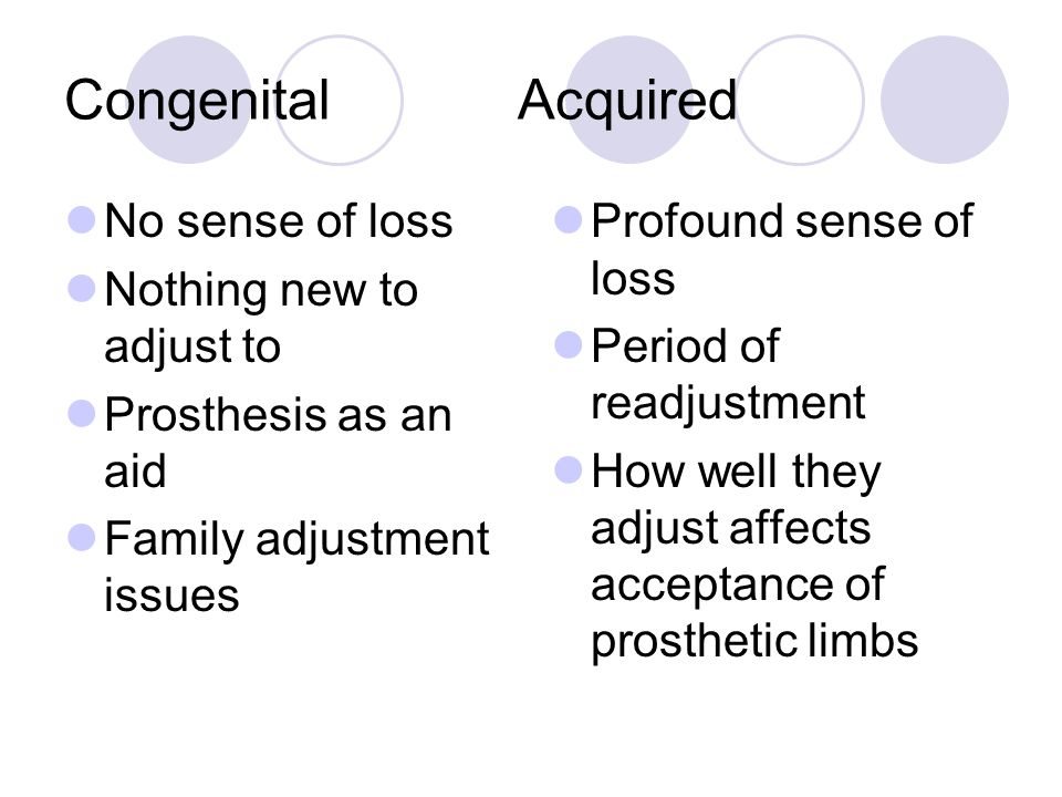 Congenital Acquired No sense of loss Nothing new to adjust to Prosthesis as an aid Family adjustment issues Profound sense of loss Period of readjustm