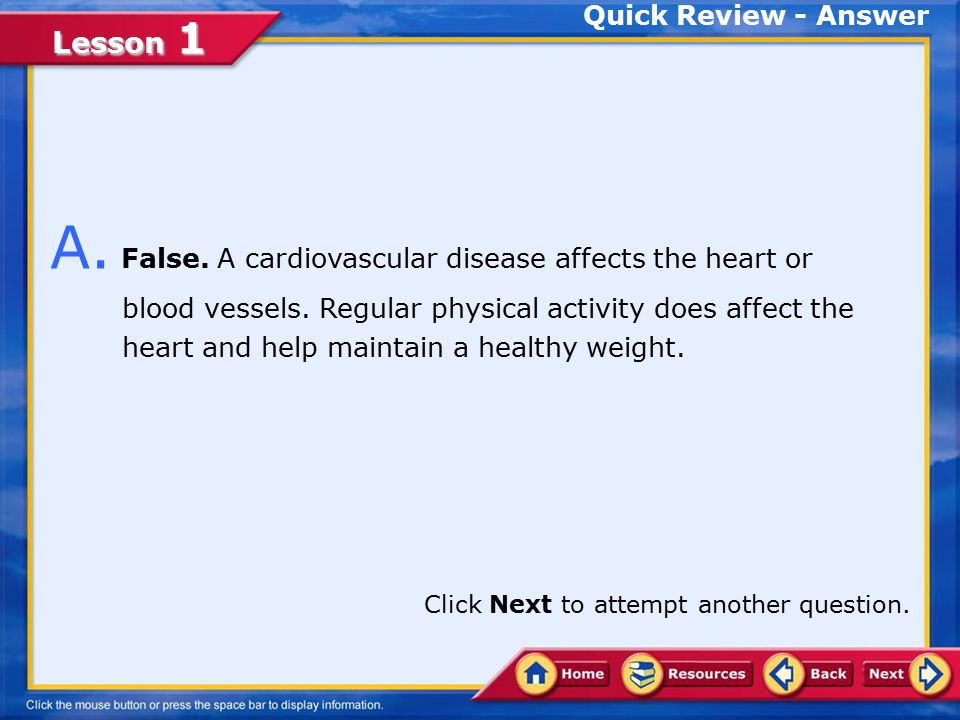 Lesson 1 Quick Review True False Choose the appropriate option. Q. A cardiovascular disease affects the heart or blood vessels. Regular physical activ