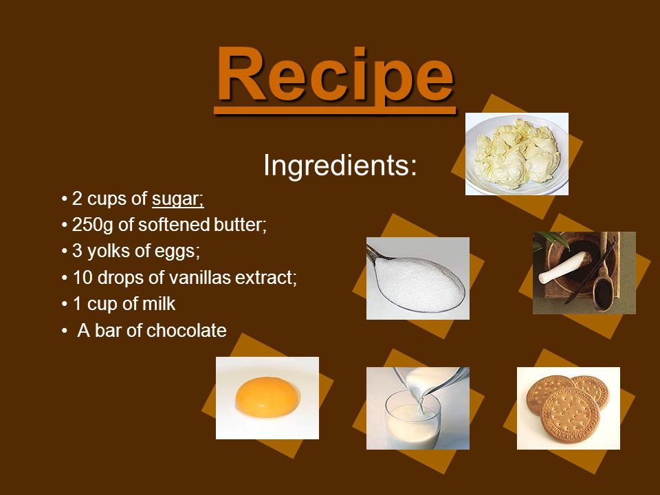 Recipe Ingredients: 2 cups of sugar; 250g of softened butter; 3 yolks of eggs; 10 drops of vanillas extract; 1 cup of milk A bar of chocolate
