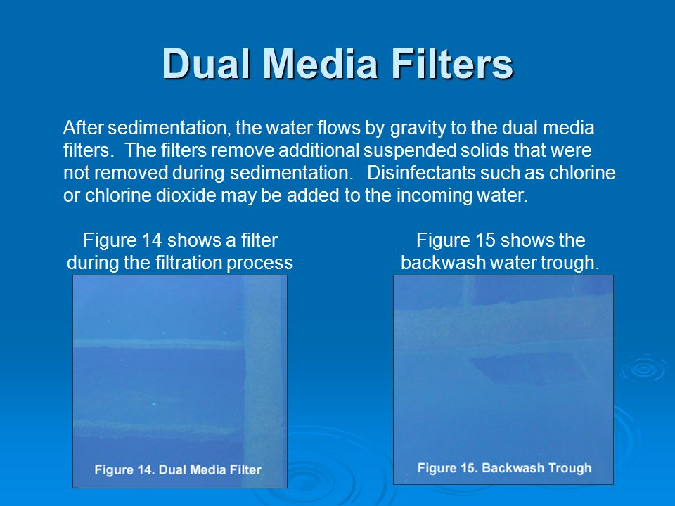 Dual Media Filters After sedimentation, the water flows by gravity to the dual media filters. The filters remove additional suspended solids that were