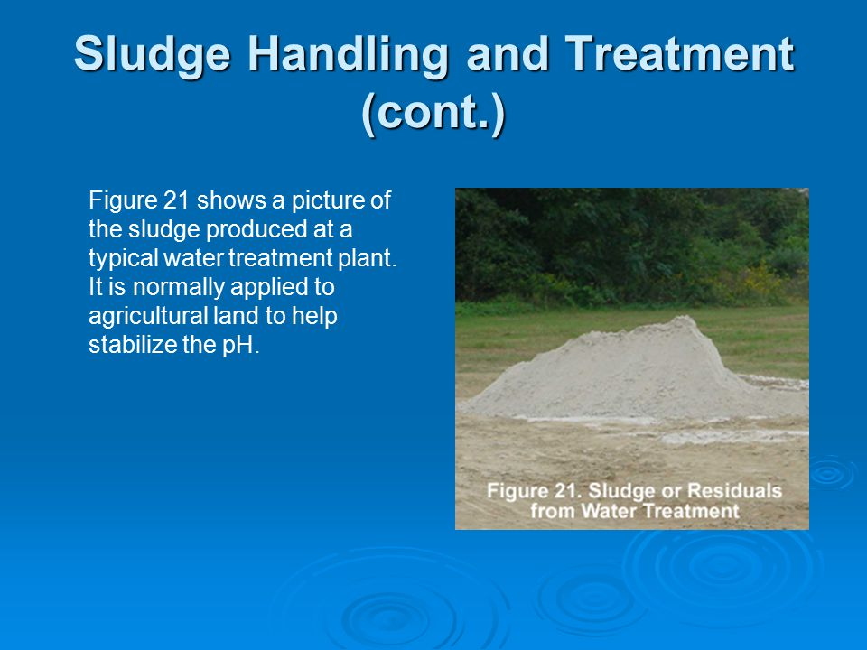 Sludge Handling and Treatment (cont.) Figure 21 shows a picture of the sludge produced at a typical water treatment plant. It is normally applied to a