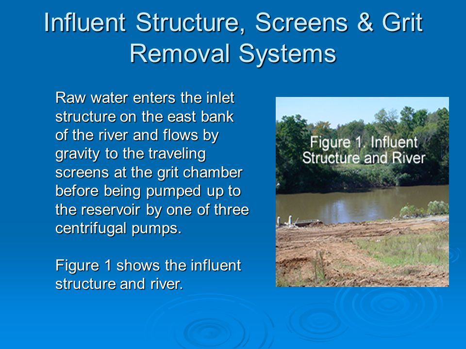 Influent Structure, Screens & Grit Removal Systems (cont.) Figures 2 & 3 show the mechanical screens and grit removal system.