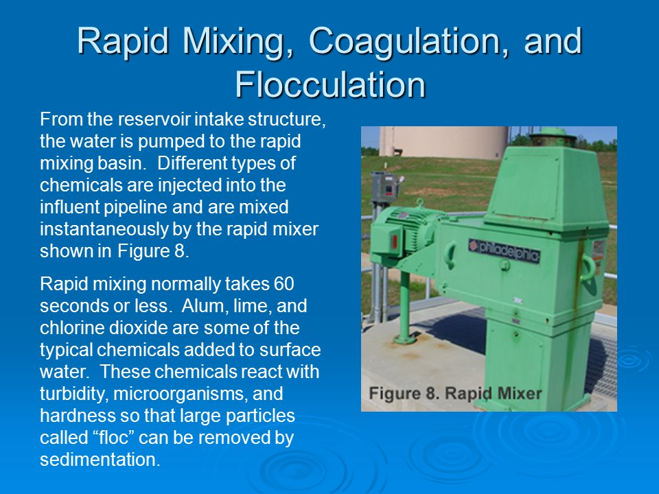 Rapid Mixing, Coagulation, and Flocculation (cont.) Coagulation is the process of adding chemicals to neutralize charge on particles and precipitate other particles out of solution.