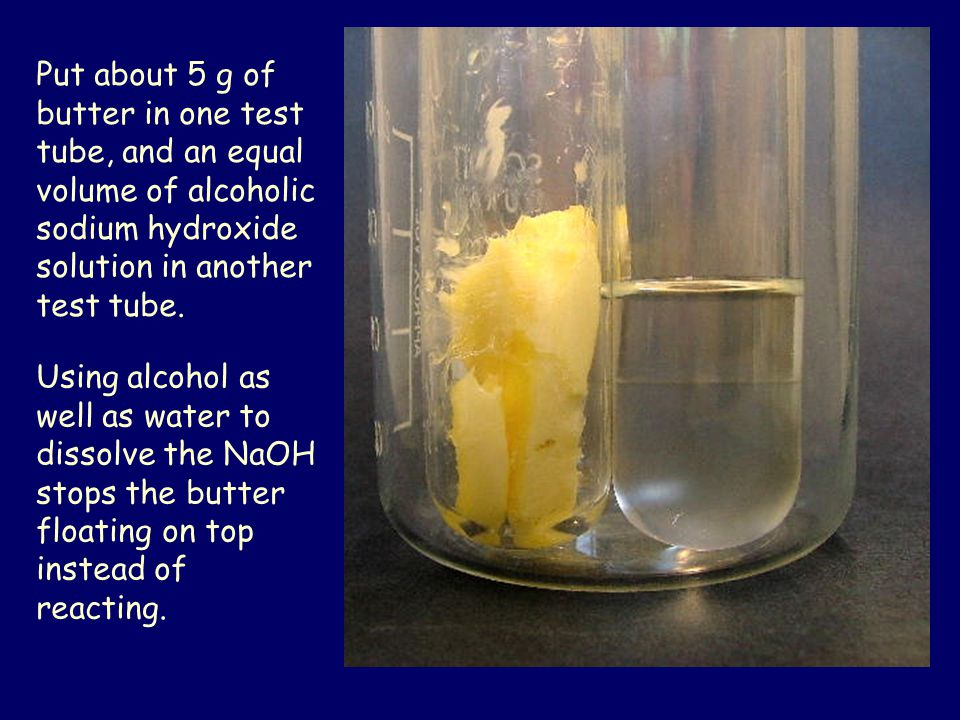 Put about 5 g of butter in one test tube, and an equal volume of alcoholic sodium hydroxide solution in another test tube.