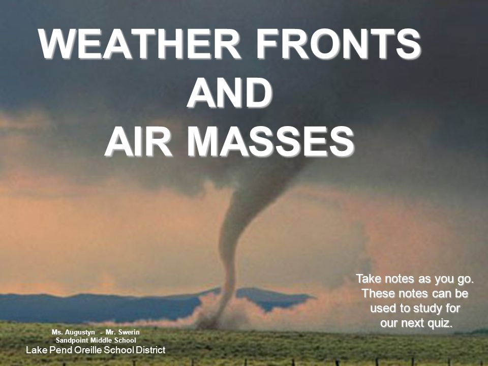 WEATHER FRONTS AND AIR MASSES Take notes as you go. These notes can be used to study for our next quiz. Ms. Augustyn - Mr. Swerin Sandpoint Middle Sch