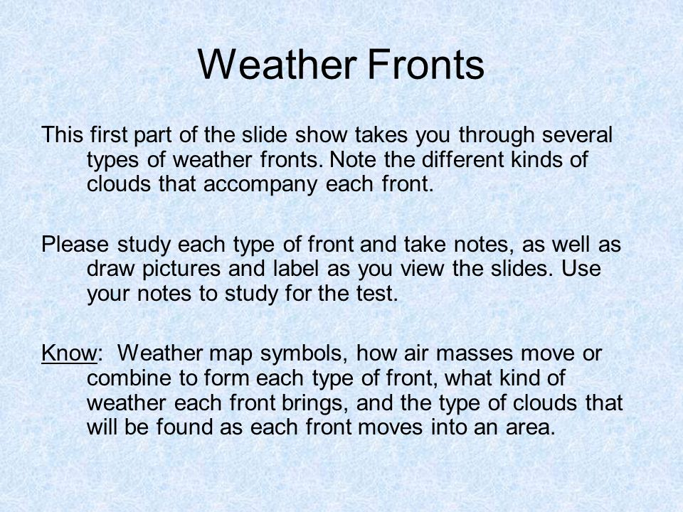 Weather Fronts This first part of the slide show takes you through several types of weather fronts. Note the different kinds of clouds that accompany
