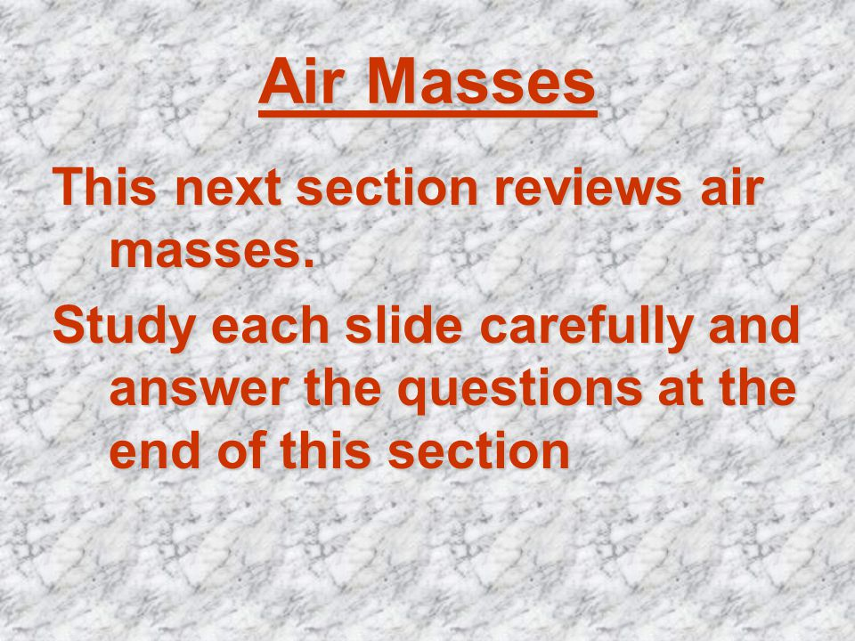 Air Masses This next section reviews air masses. Study each slide carefully and answer the questions at the end of this section
