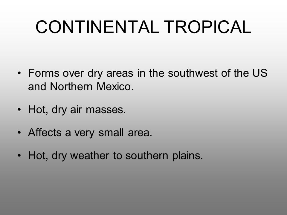 CONTINENTAL TROPICAL Forms over dry areas in the southwest of the US and Northern Mexico. Hot, dry air masses. Affects a very small area. Hot, dry wea