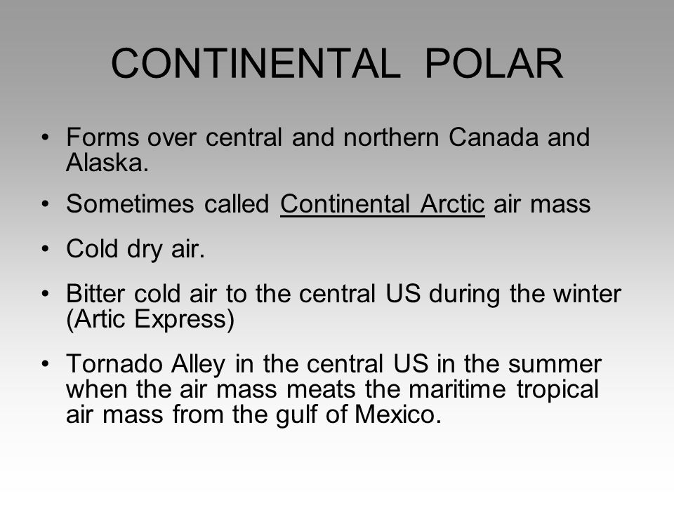 CONTINENTAL POLAR Forms over central and northern Canada and Alaska. Sometimes called Continental Arctic air mass Cold dry air. Bitter cold air to the