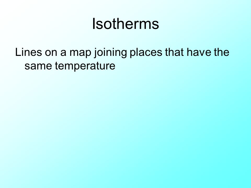 Isotherms Lines on a map joining places that have the same temperature