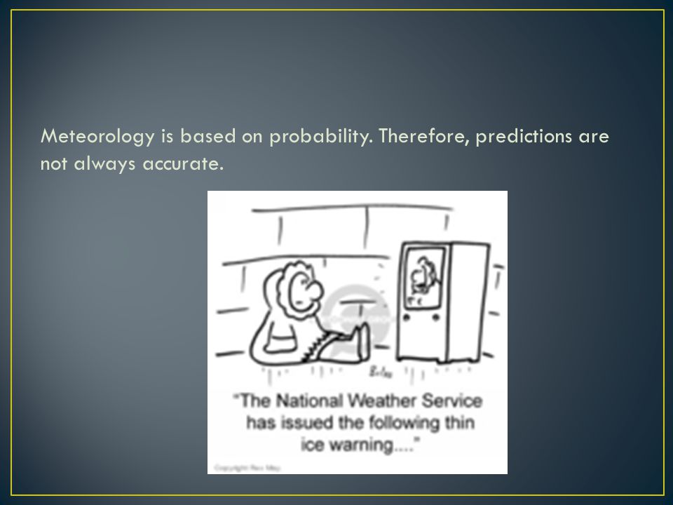 Meteorology is based on probability. Therefore, predictions are not always accurate.