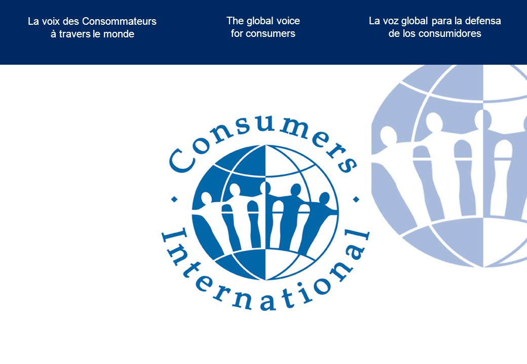 The global voice for consumers La voix des Consommateurs à travers le monde La voz global para la defensa de los consumidores