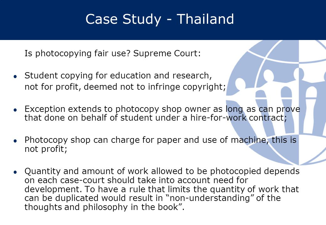 Case Study - Thailand Is photocopying fair use? Supreme Court: Student copying for education and research, not for profit, deemed not to infringe copy