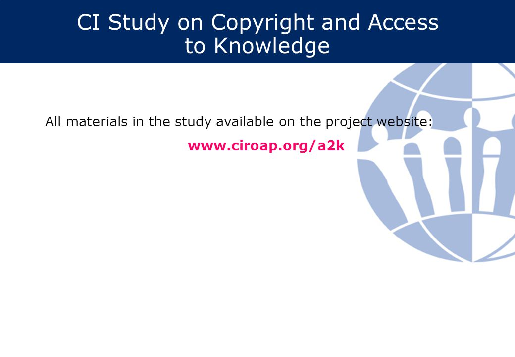 CI Study on Copyright and Access to Knowledge All materials in the study available on the project website: www.ciroap.org/a2k
