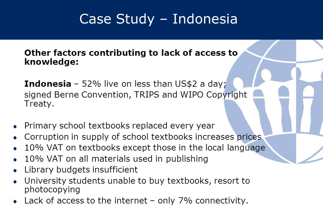 Case Study – Indonesia Other factors contributing to lack of access to knowledge: Indonesia – 52% live on less than US$2 a day; signed Berne Convention, TRIPS and WIPO Copyright Treaty.
